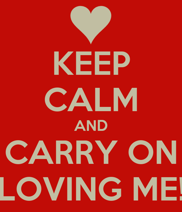 KEEP CALM AND CARRY ON LOVING ME!