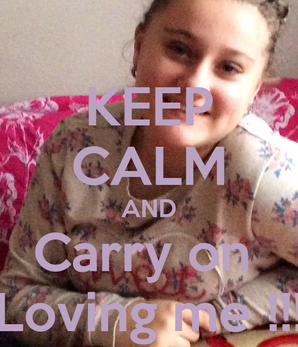 KEEP CALM AND Carry on  Loving me !!!