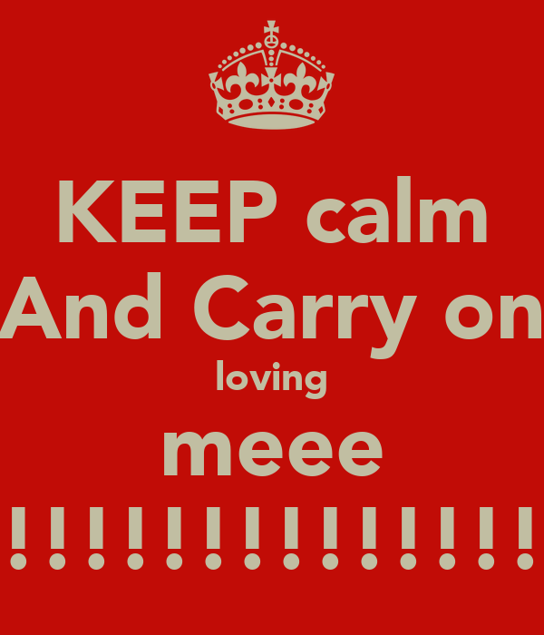 KEEP calm And Carry on loving meee !!!!!!!!!!!!!!