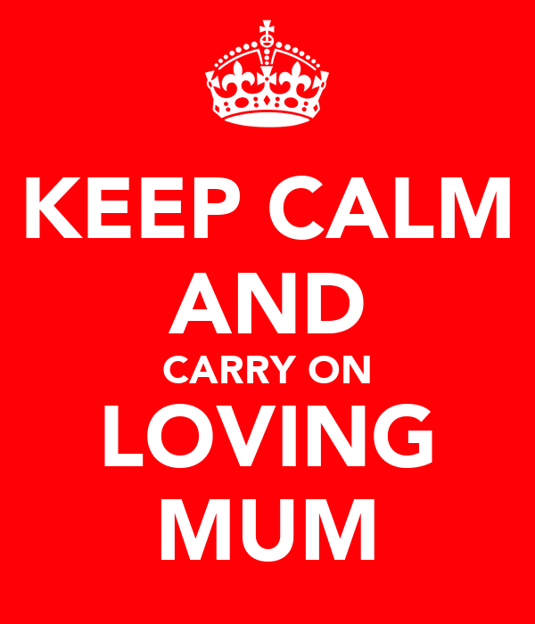 KEEP CALM AND CARRY ON LOVING MUM
