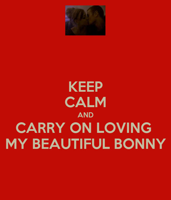KEEP CALM AND CARRY ON LOVING  MY BEAUTIFUL BONNY