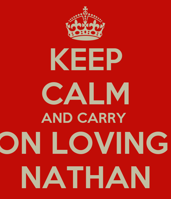 KEEP CALM AND CARRY  ON LOVING  NATHAN