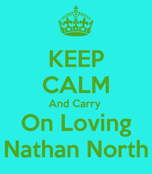 KEEP CALM And Carry  On Loving Nathan North