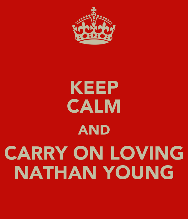 KEEP CALM AND CARRY ON LOVING NATHAN YOUNG