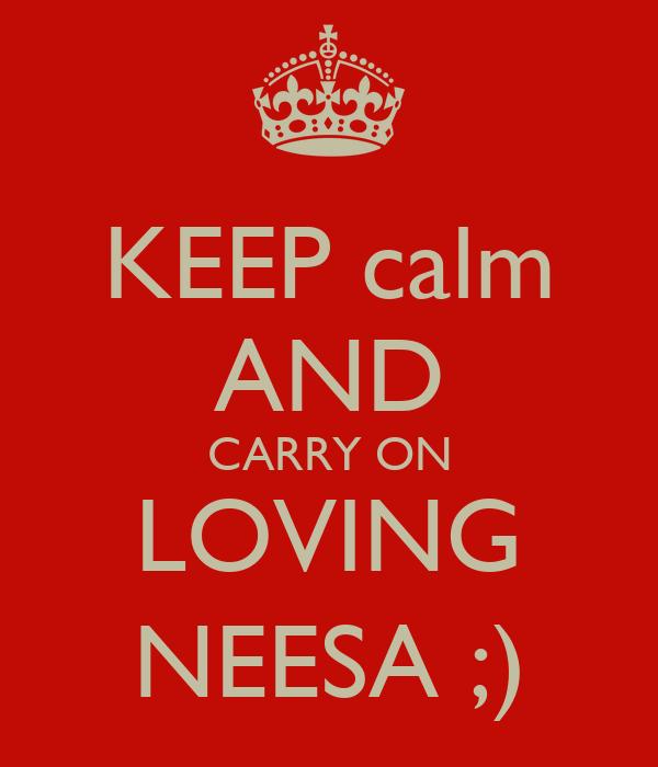 KEEP calm AND CARRY ON LOVING NEESA ;)