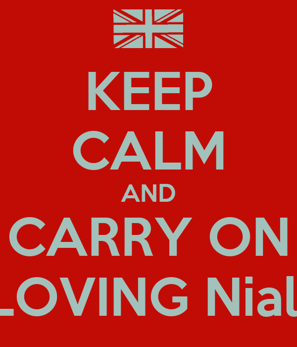 KEEP CALM AND CARRY ON LOVING Niall