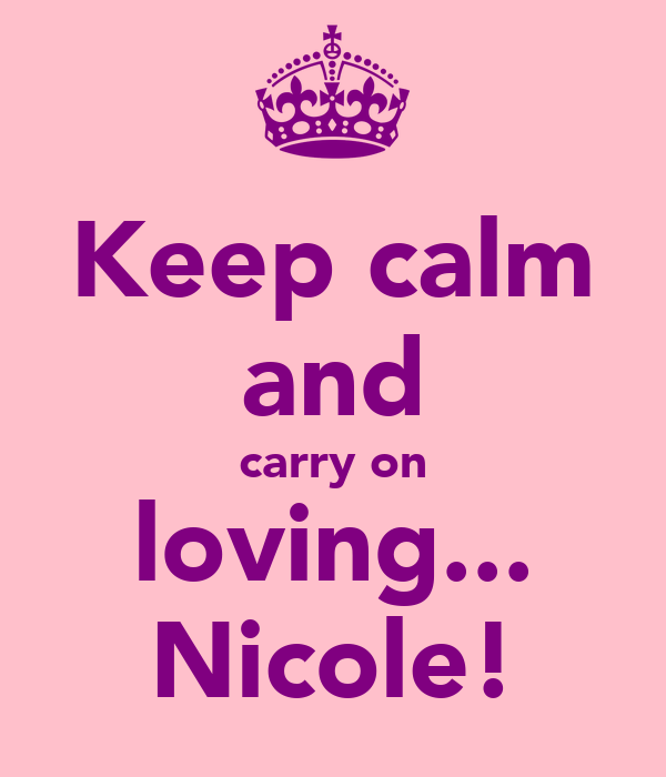 Keep calm and carry on loving... Nicole!