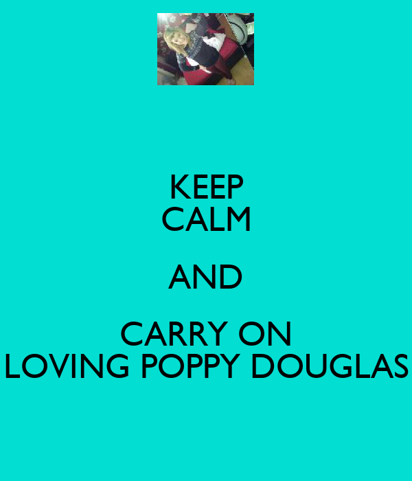 KEEP CALM AND CARRY ON LOVING POPPY DOUGLAS