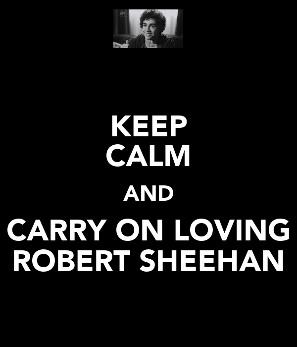 KEEP CALM AND CARRY ON LOVING ROBERT SHEEHAN
