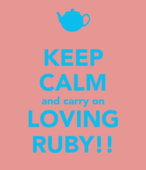 KEEP CALM and carry on LOVING RUBY!!