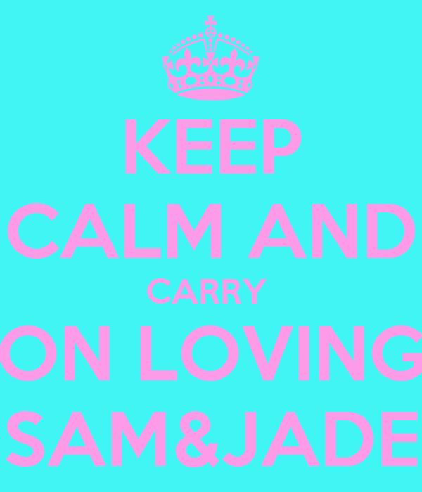 KEEP CALM AND CARRY  ON LOVING SAM&JADE