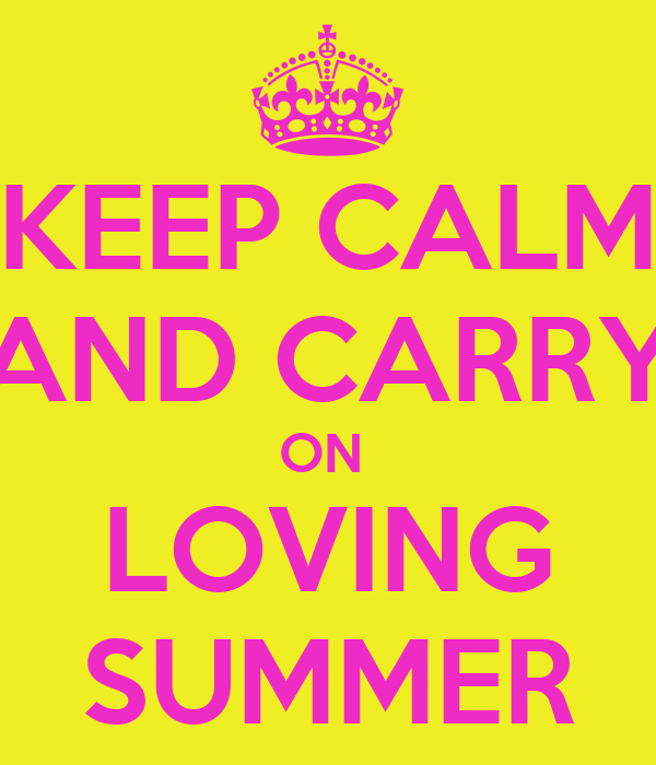 KEEP CALM AND CARRY ON  LOVING SUMMER