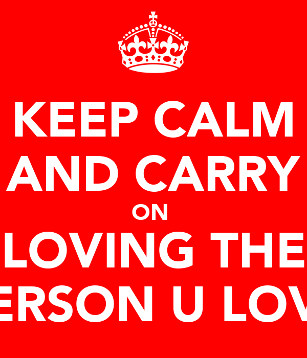KEEP CALM AND CARRY ON  LOVING THE PERSON U LOVE