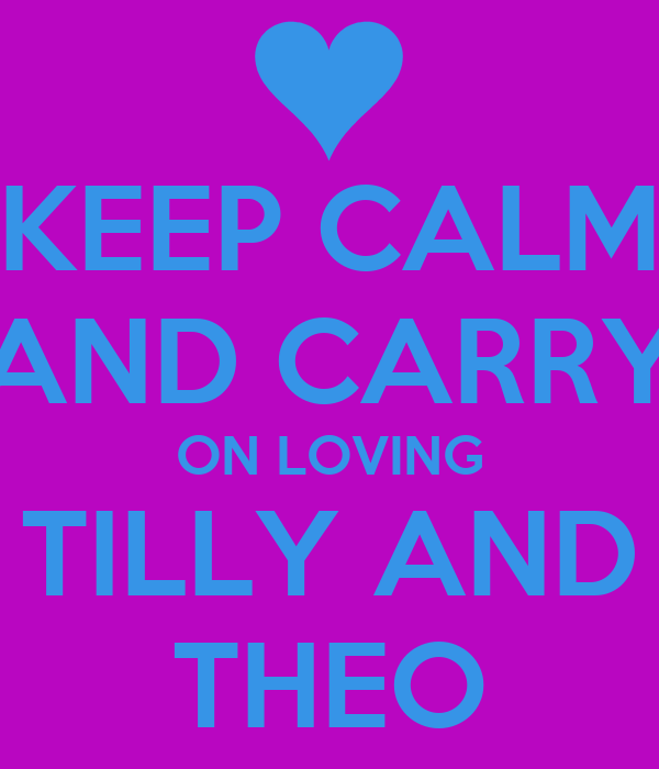KEEP CALM AND CARRY ON LOVING TILLY AND THEO