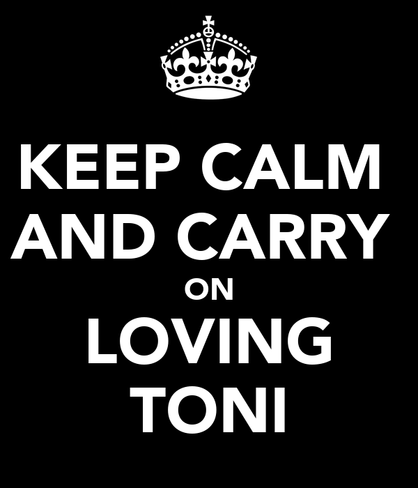 KEEP CALM  AND CARRY  ON LOVING TONI