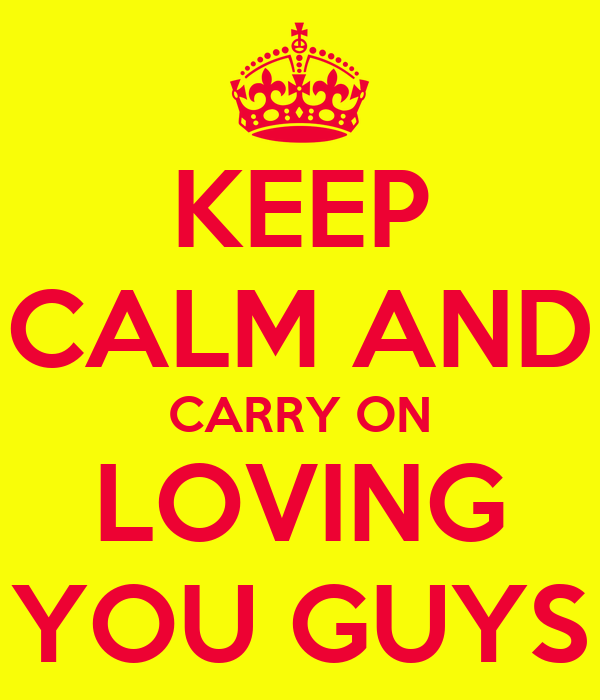 KEEP CALM AND CARRY ON LOVING YOU GUYS