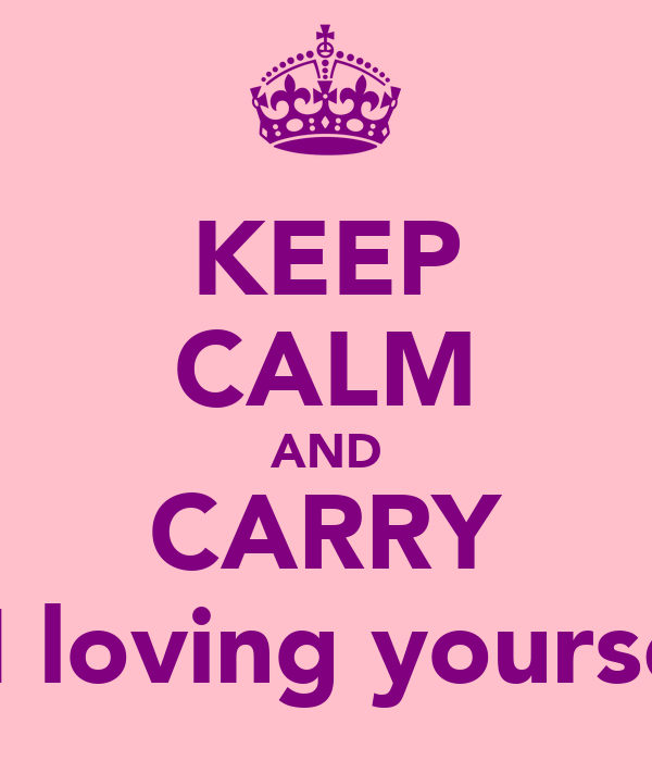KEEP CALM AND CARRY ON loving yourself!