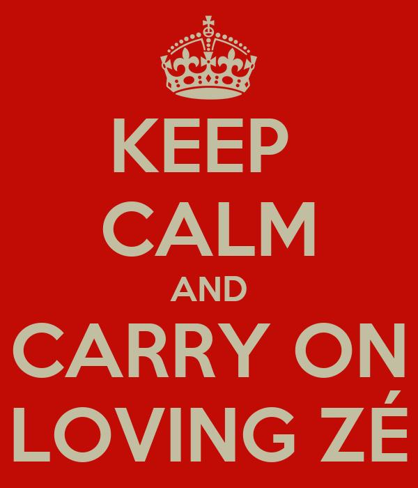 KEEP  CALM AND CARRY ON LOVING ZÉ