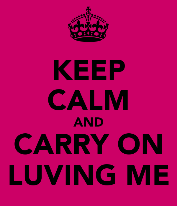 KEEP CALM AND CARRY ON LUVING ME