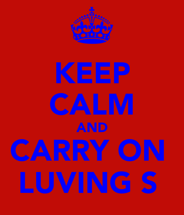 KEEP CALM AND CARRY ON  LUVING S