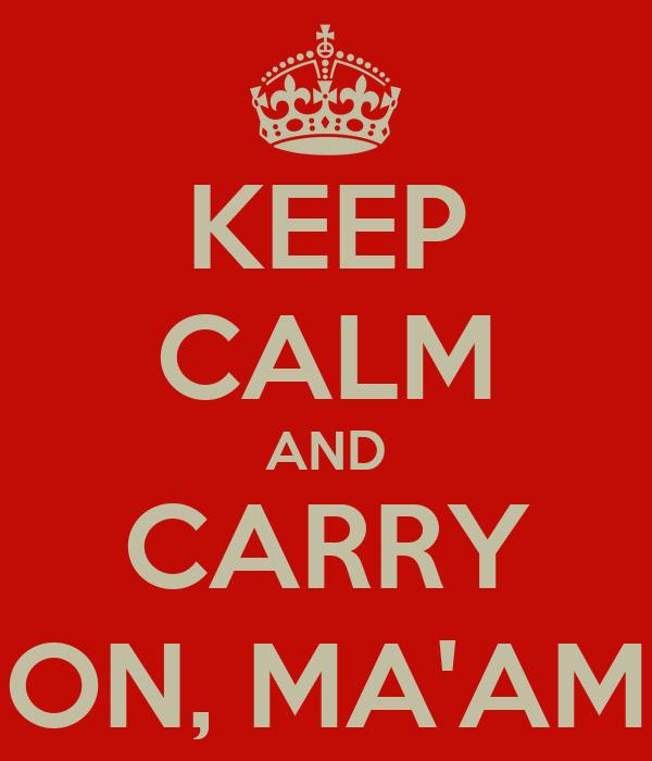 KEEP CALM AND CARRY ON, MA'AM