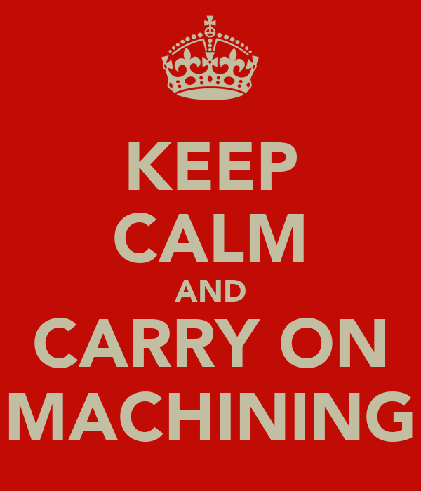KEEP CALM AND CARRY ON MACHINING
