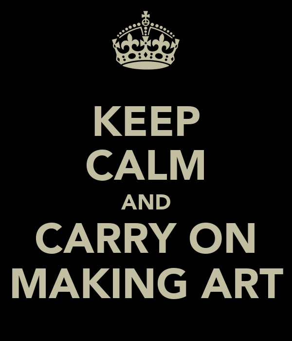 KEEP CALM AND CARRY ON MAKING ART