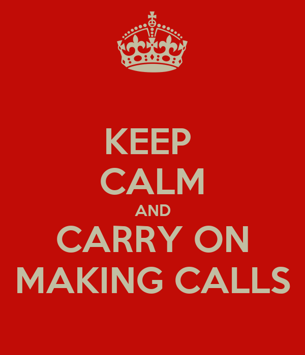 KEEP  CALM AND CARRY ON MAKING CALLS