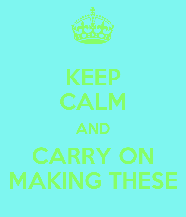 KEEP CALM AND CARRY ON MAKING THESE