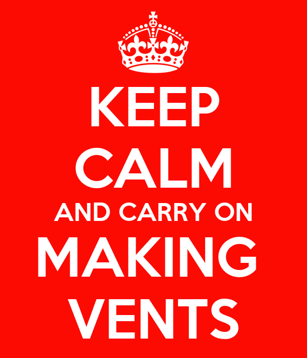 KEEP CALM AND CARRY ON MAKING  VENTS
