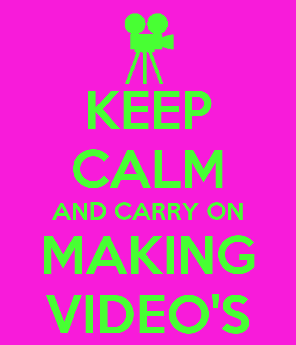 KEEP CALM AND CARRY ON MAKING VIDEO'S