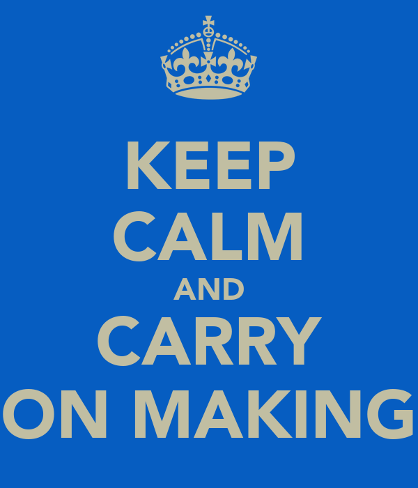 KEEP CALM AND CARRY ON MAKING