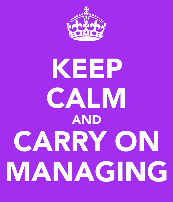 KEEP CALM AND CARRY ON MANAGING
