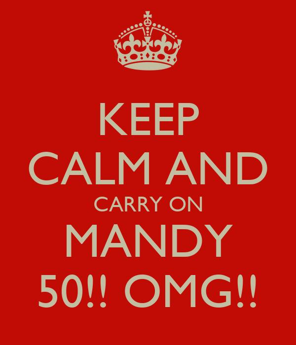 KEEP CALM AND CARRY ON MANDY 50!! OMG!!