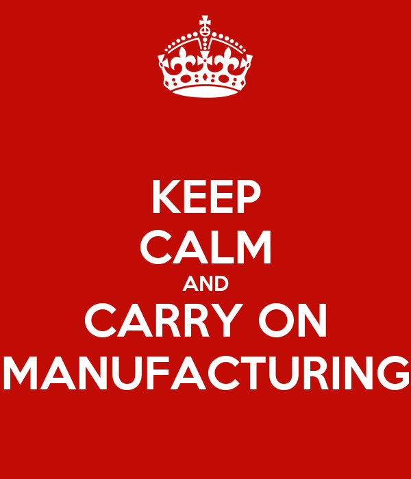 KEEP CALM AND CARRY ON MANUFACTURING