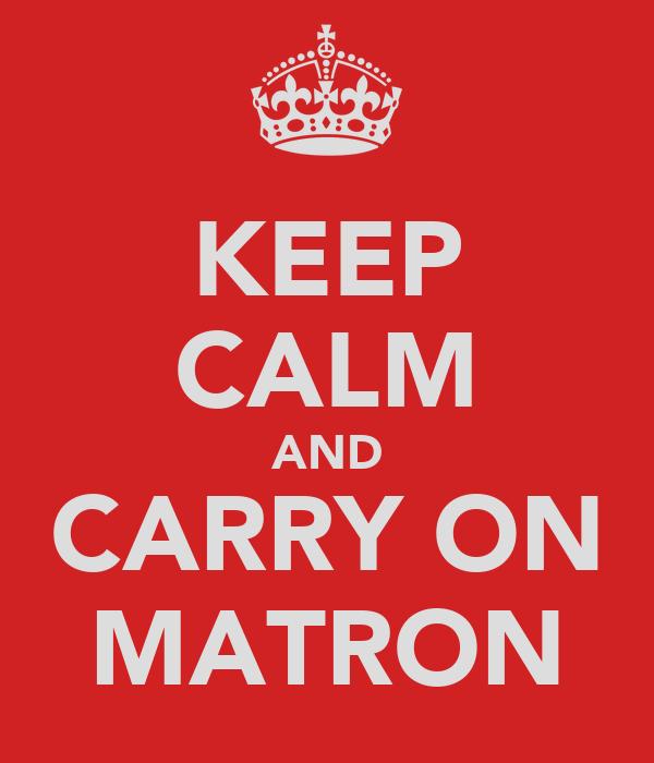 KEEP CALM AND CARRY ON MATRON