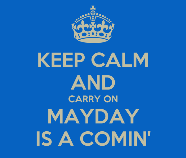 KEEP CALM AND CARRY ON MAYDAY IS A COMIN'
