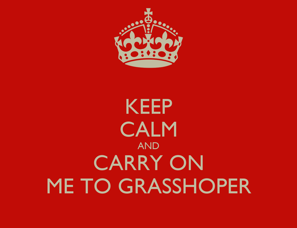 KEEP CALM AND CARRY ON ME TO GRASSHOPER