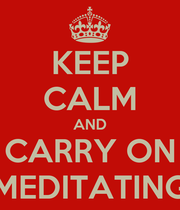 KEEP CALM AND CARRY ON MEDITATING