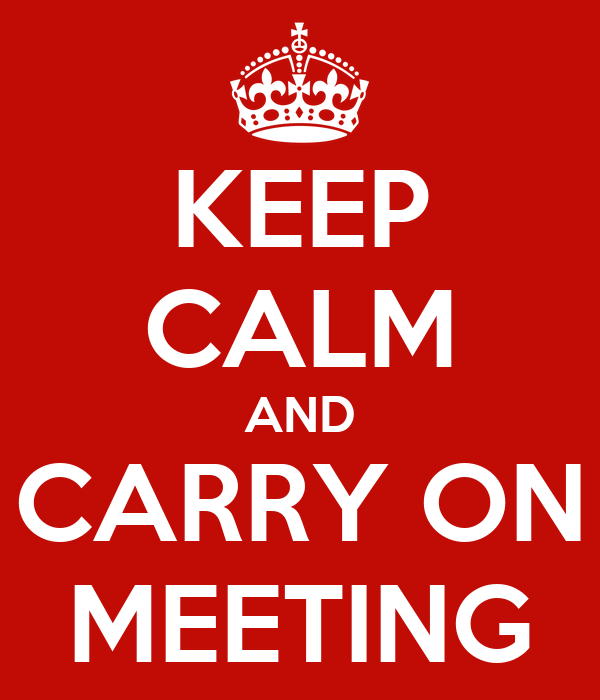 KEEP CALM AND CARRY ON MEETING