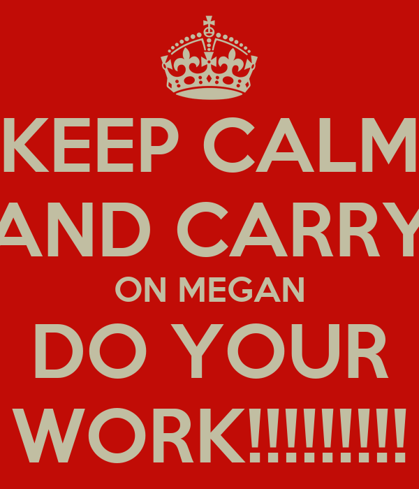 KEEP CALM AND CARRY ON MEGAN DO YOUR WORK!!!!!!!!!