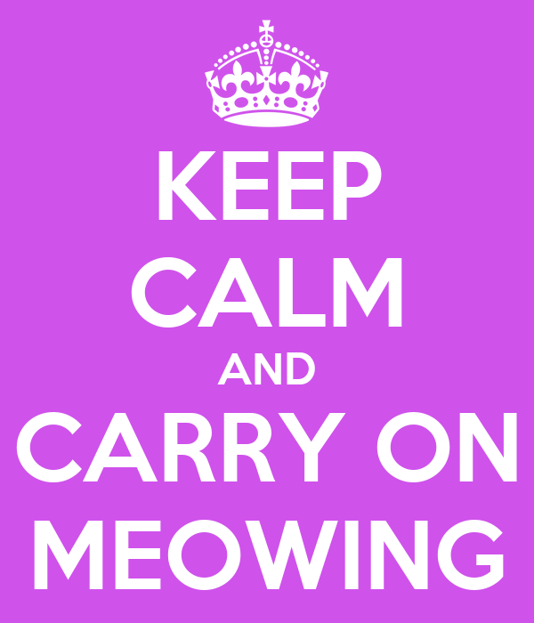 KEEP CALM AND CARRY ON MEOWING