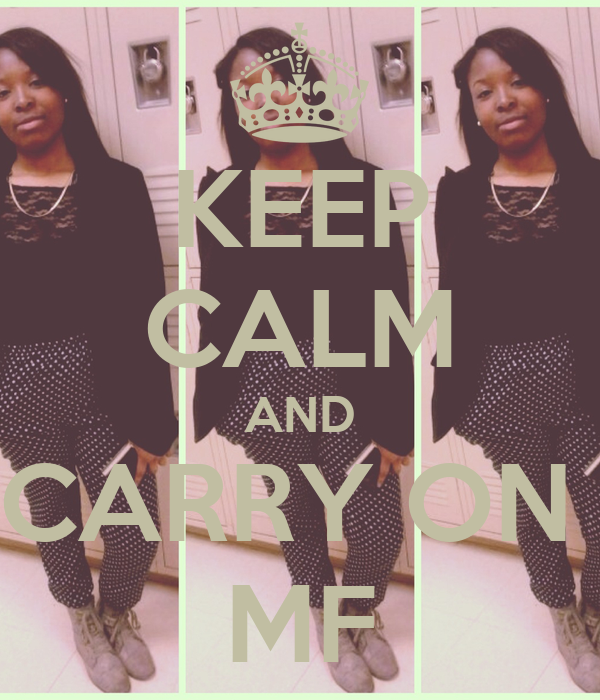 KEEP CALM AND CARRY ON  MF
