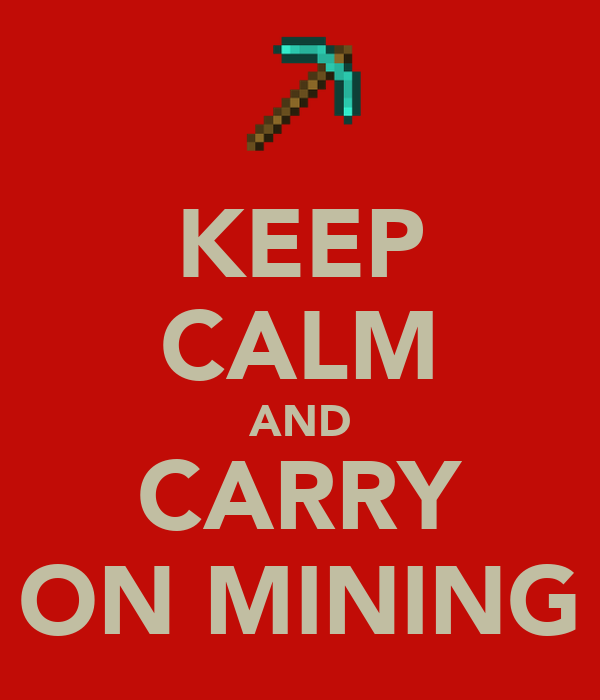 KEEP CALM AND CARRY ON MINING