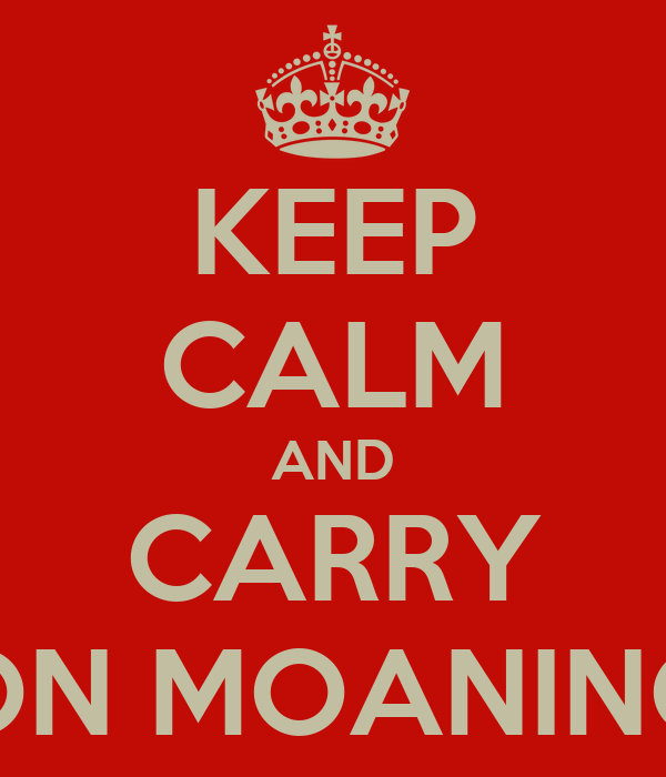 KEEP CALM AND CARRY ON MOANING