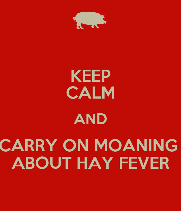 KEEP CALM AND CARRY ON MOANING  ABOUT HAY FEVER