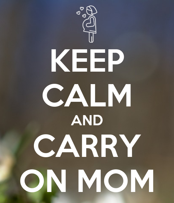 KEEP CALM AND CARRY ON MOM