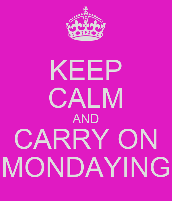 KEEP CALM AND CARRY ON MONDAYING