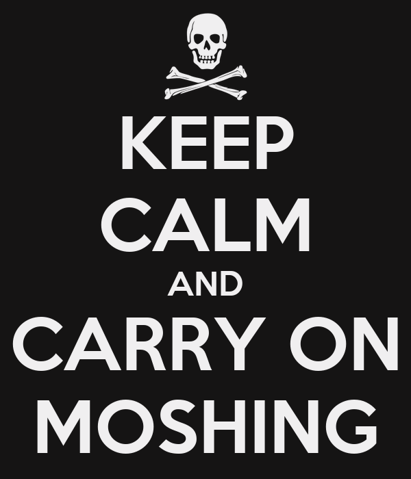 KEEP CALM AND CARRY ON MOSHING