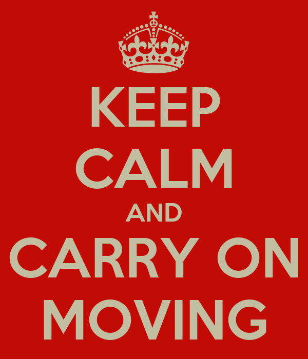 KEEP CALM AND CARRY ON MOVING